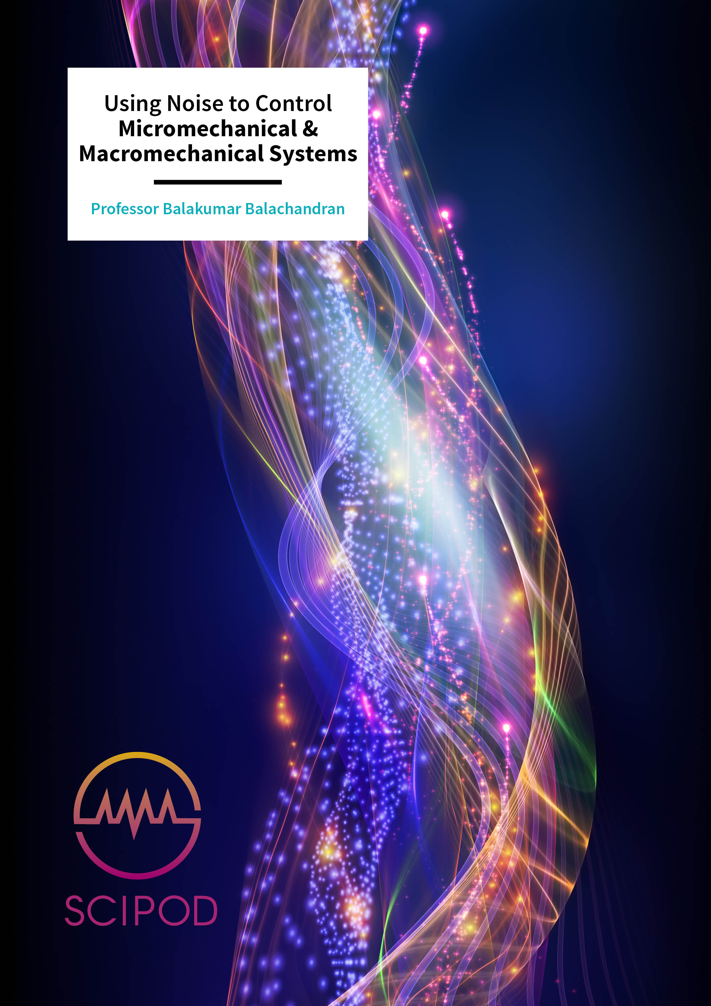Using Noise to Control Micromechanical & Macromechanical Systems – Professor Balakumar Balachandran, University of Maryland
